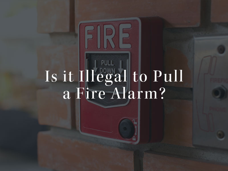 Is it illegal to pull a fire alarm?