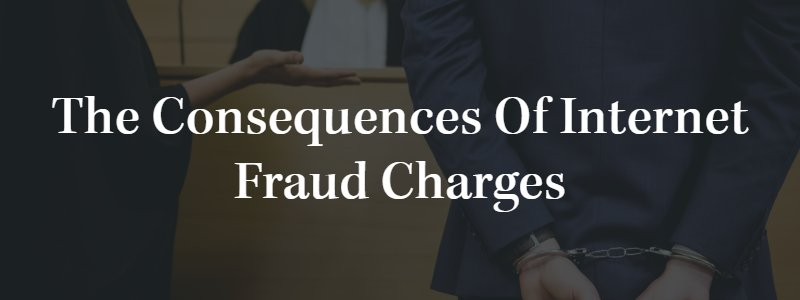 the Consequences of Internet Fraud Charges